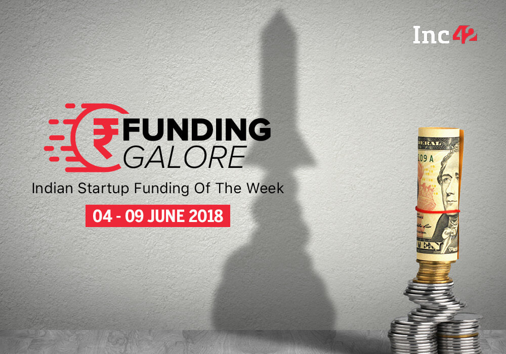 Funding Galore: Indian Startup Funding Of The Week [04-09 June June 2018]