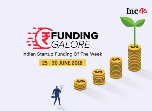 Funding Galore: Indian Startup Funding Of The Week [25-30 June 2018]
