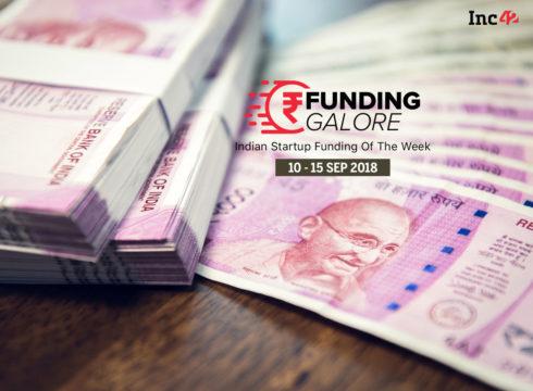 Funding Galore: Indian Startup Funding Of The Week [10 – 15 September 2018]